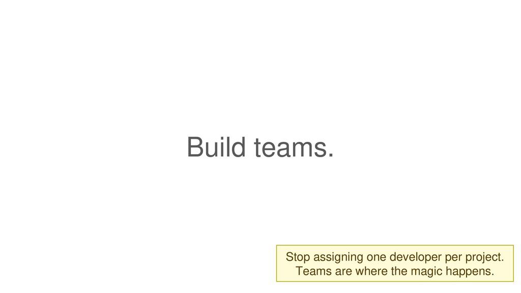 Build teams.