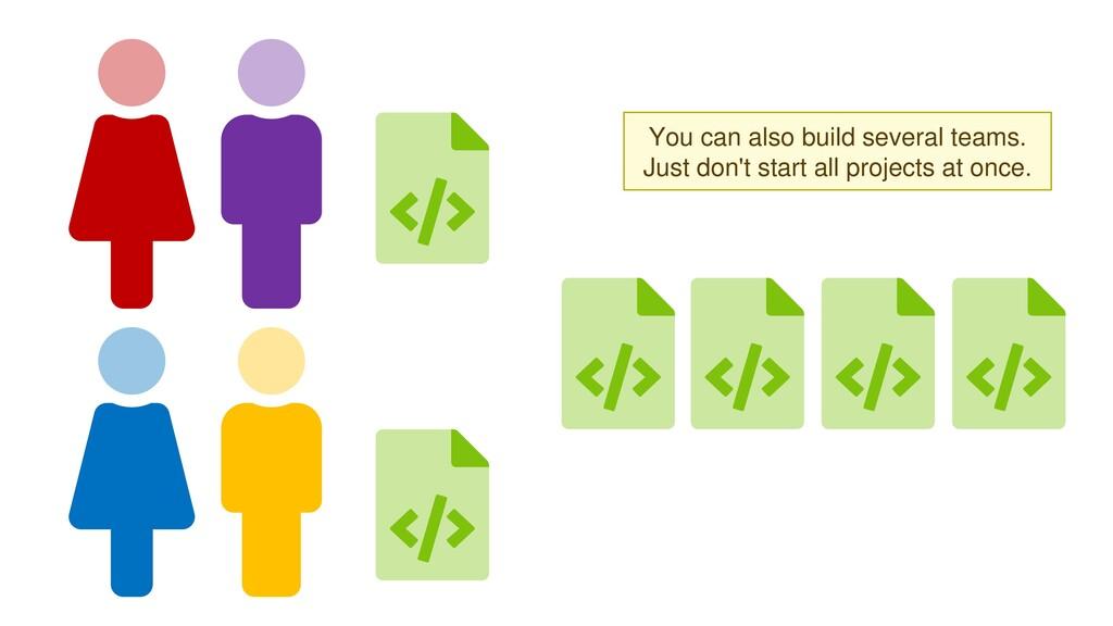 You can also build several teams.