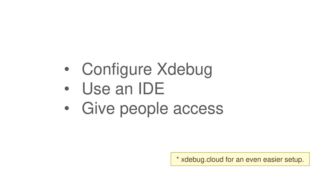 • Configure Xdebug • Use an IDE • Give people a...