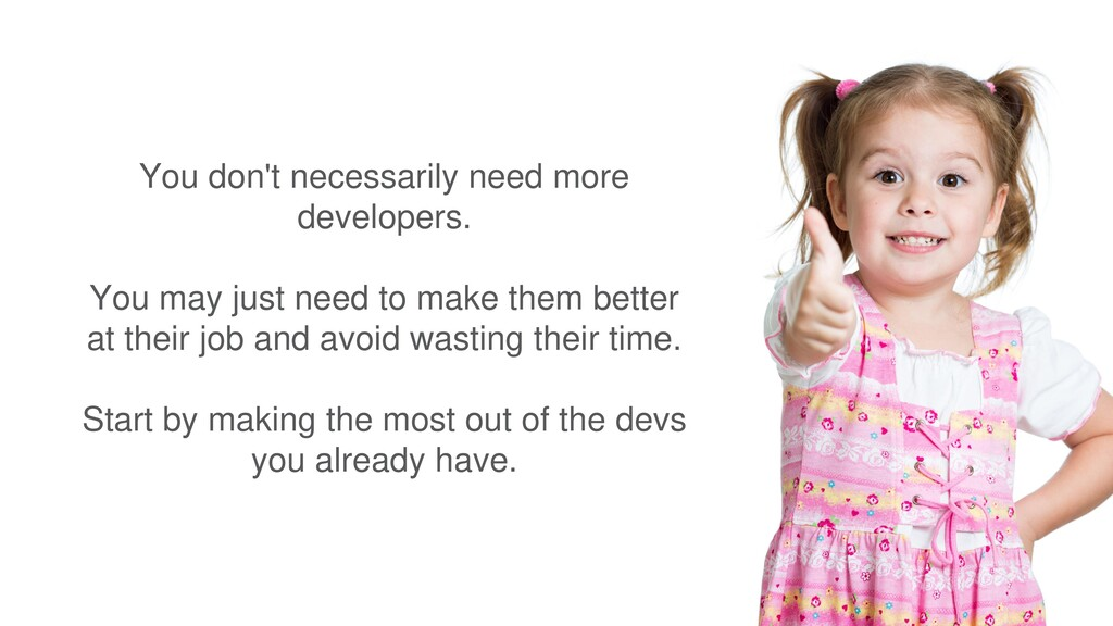 You don't necessarily need more developers. You...
