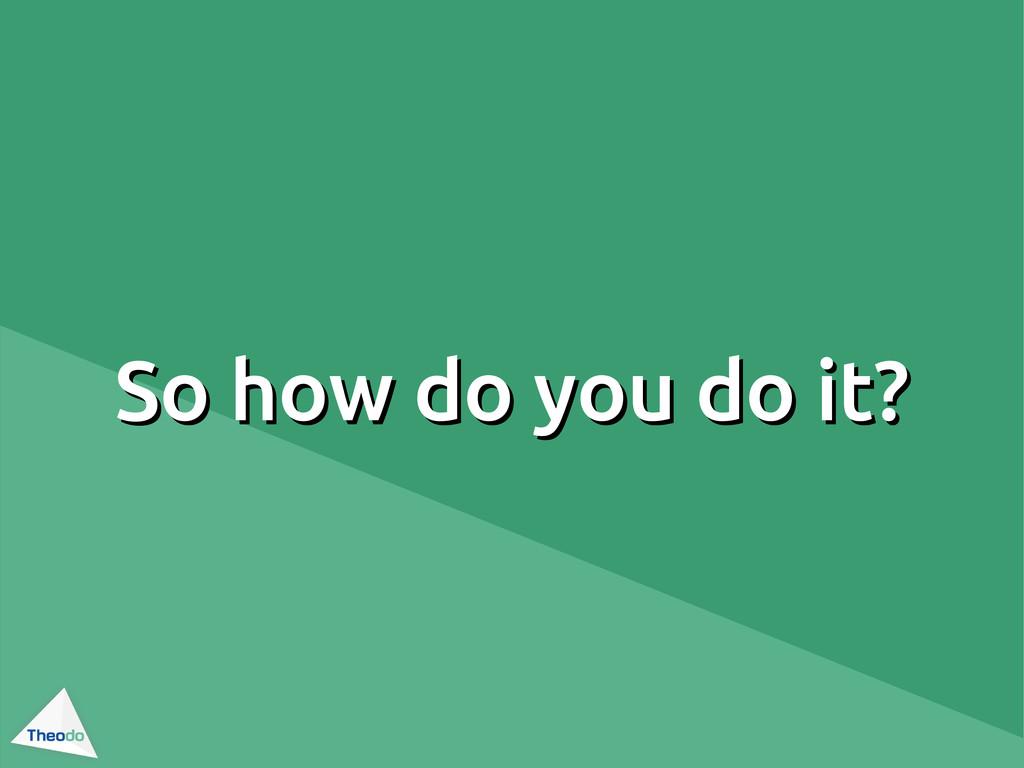 So how do you do it? So how do you do it?