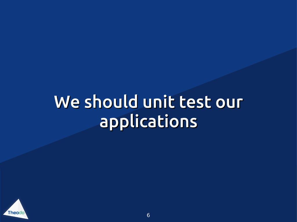 6 We should unit test our We should unit test o...