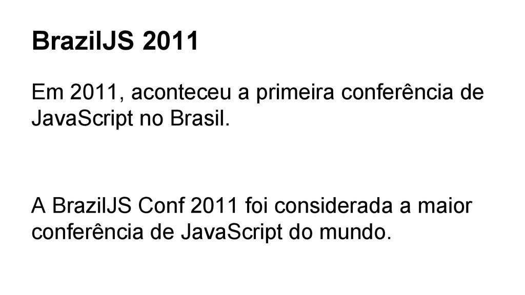 BrazilJS 2011 Em 2011, aconteceu a primeira con...