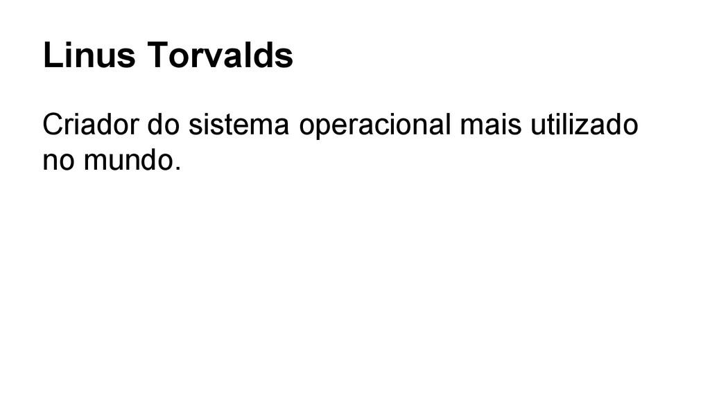 Linus Torvalds Criador do sistema operacional m...