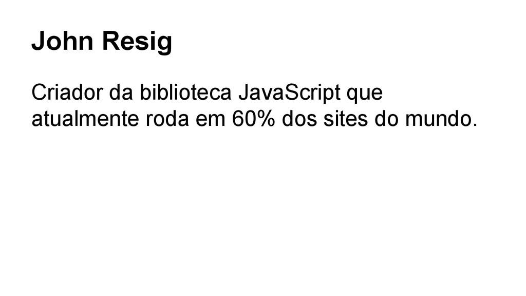 John Resig Criador da biblioteca JavaScript que...