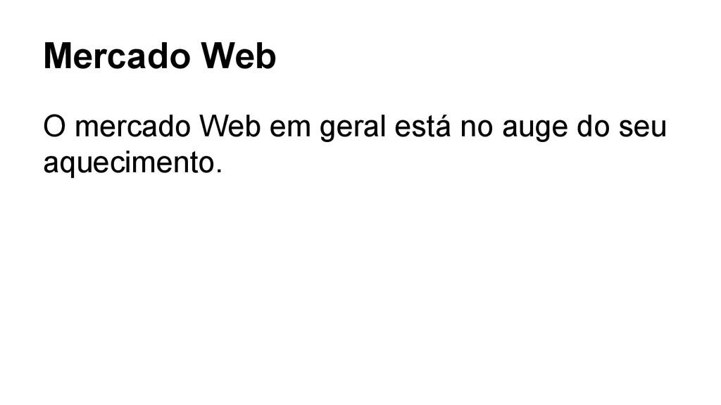 Mercado Web O mercado Web em geral está no auge...