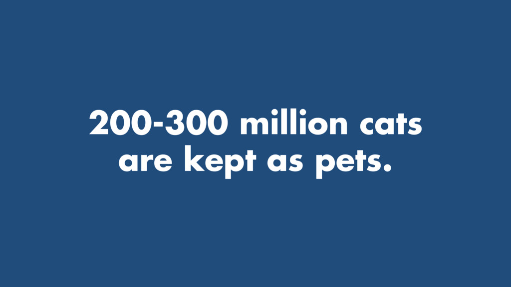 200-300 million cats are kept as pets.