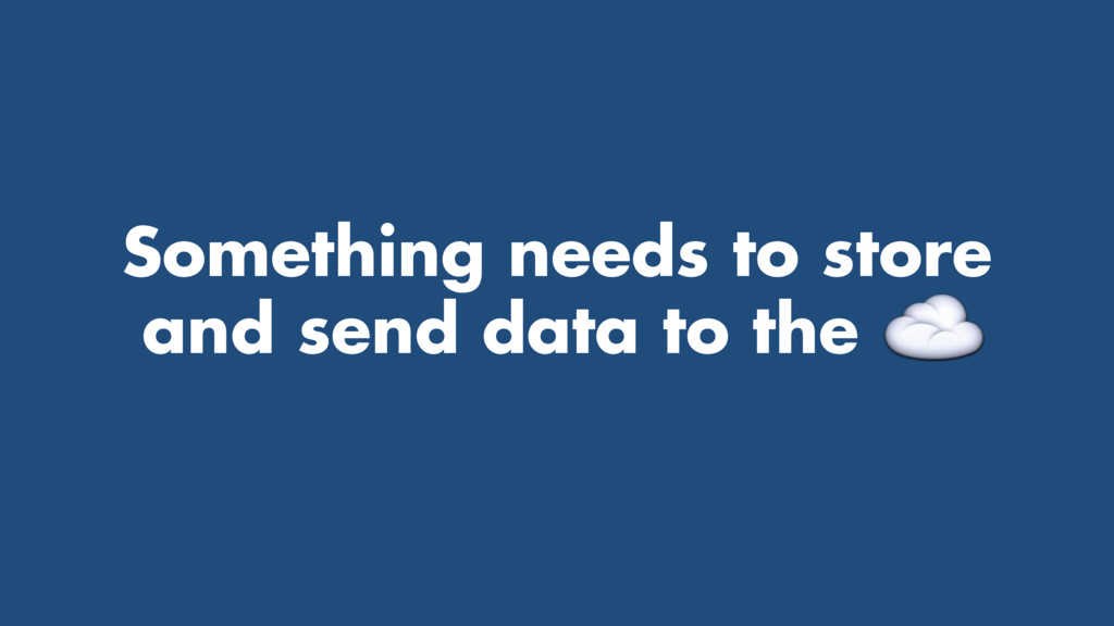Something needs to store and send data to the ....