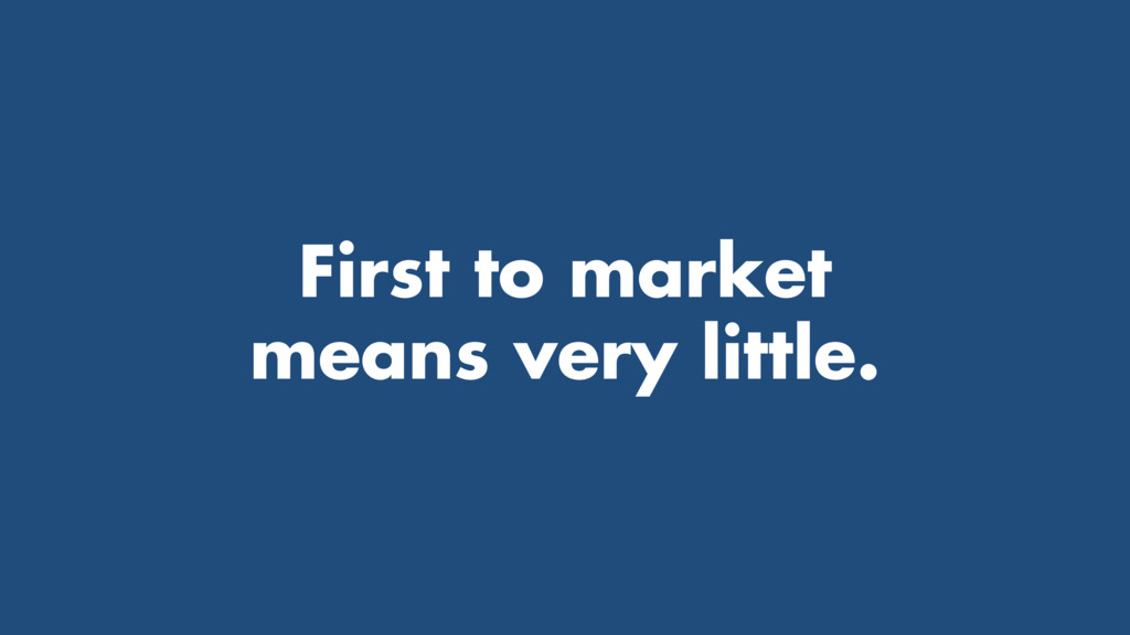First to market means very little.