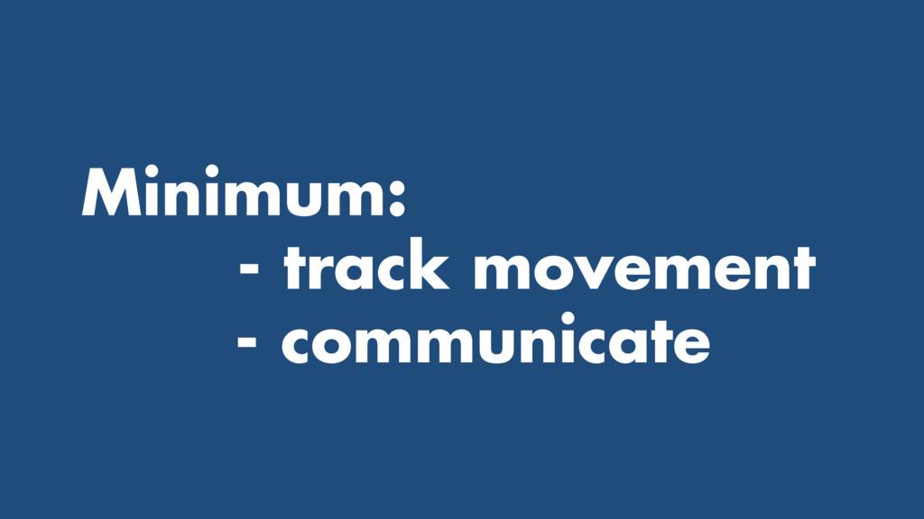 Minimum: - track movement - communicate