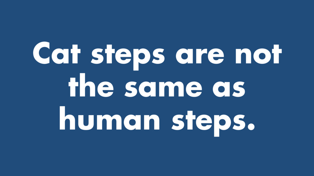 Cat steps are not the same as human steps.