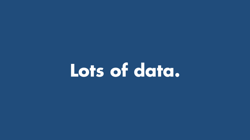 Lots of data.