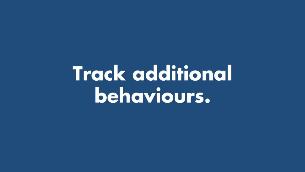 Track additional behaviours.