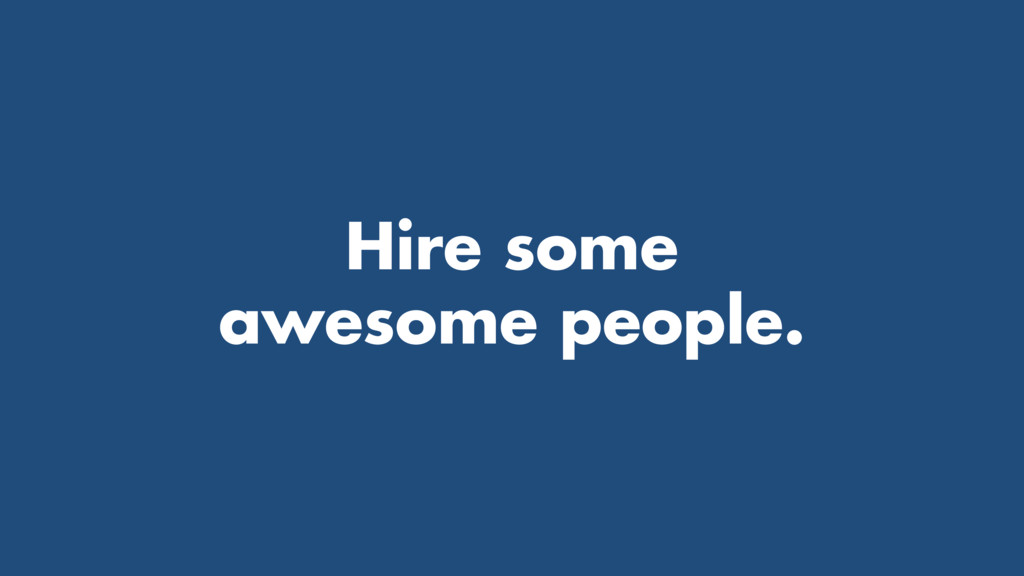 Hire some awesome people.