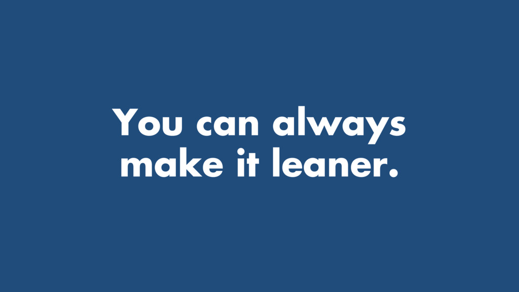 You can always make it leaner.