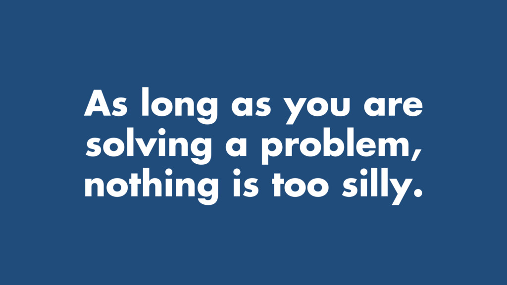 As long as you are solving a problem, nothing i...