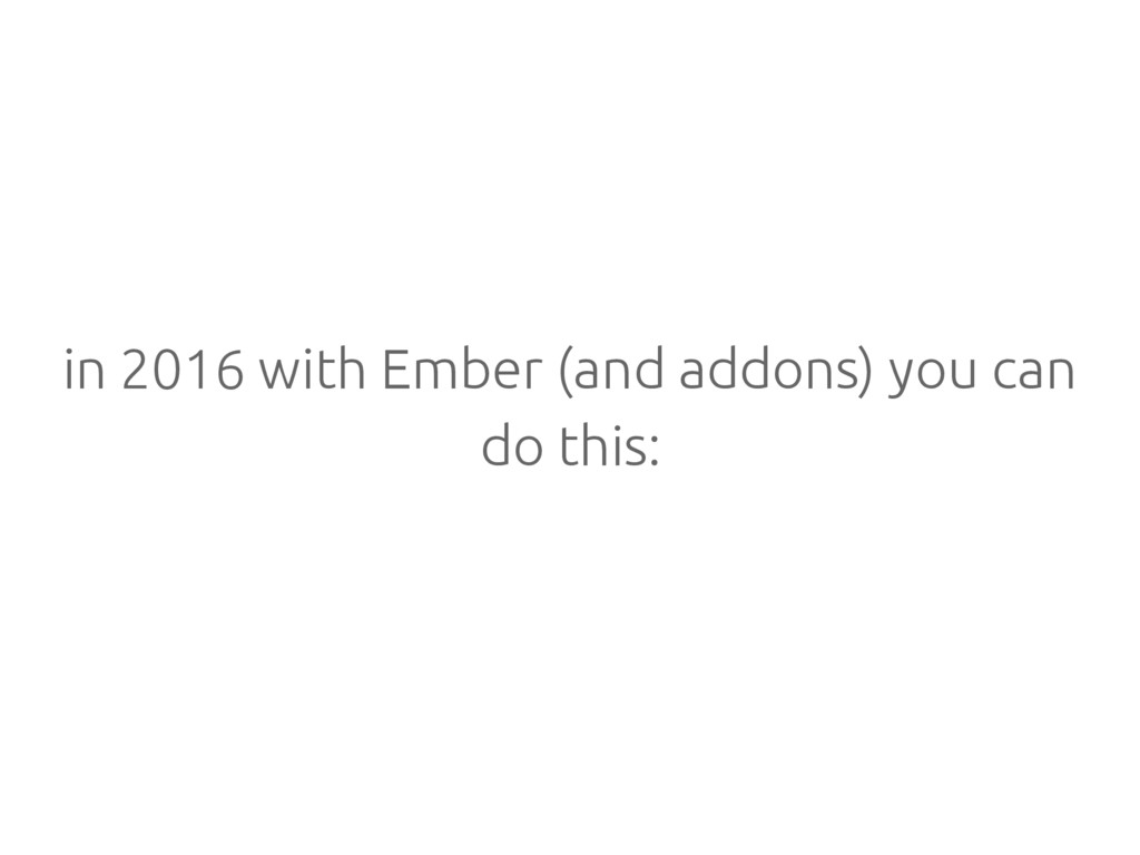 in 2016 with Ember (and addons) you can do this: