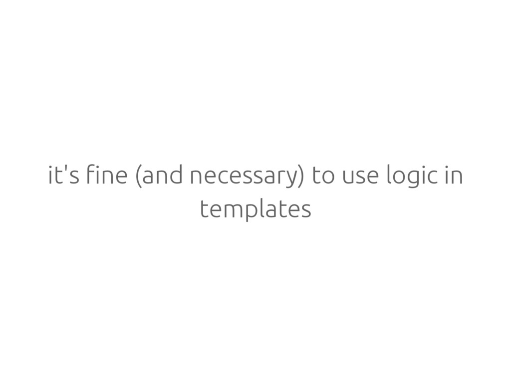 it's fine (and necessary) to use logic in templ...