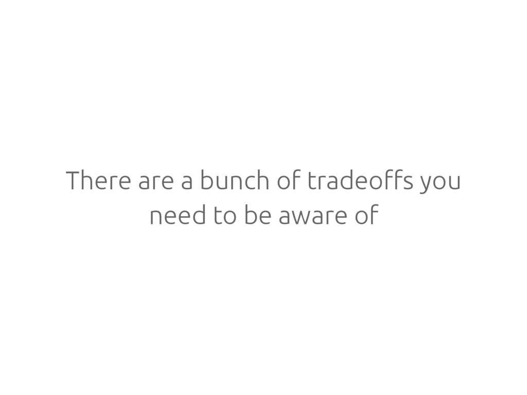 There are a bunch of tradeoffs you need to be a...