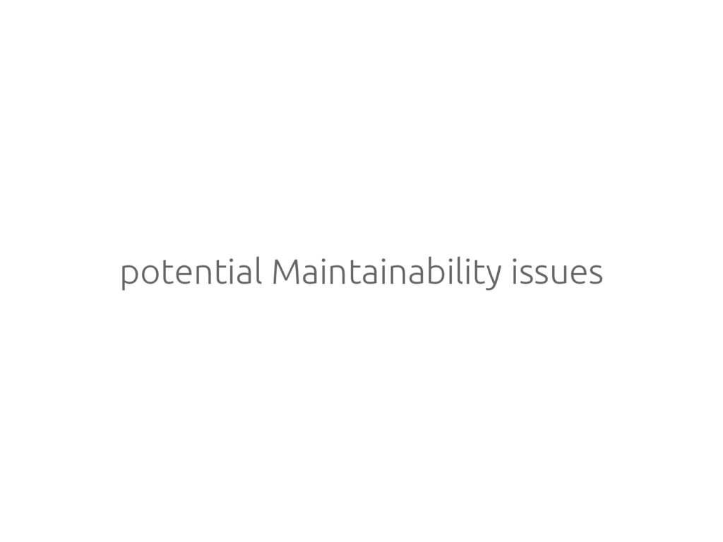 potential Maintainability issues