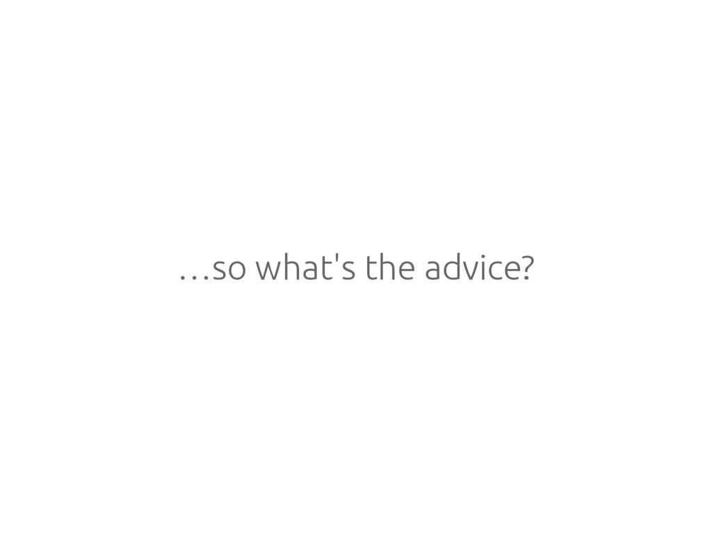 …so what's the advice?