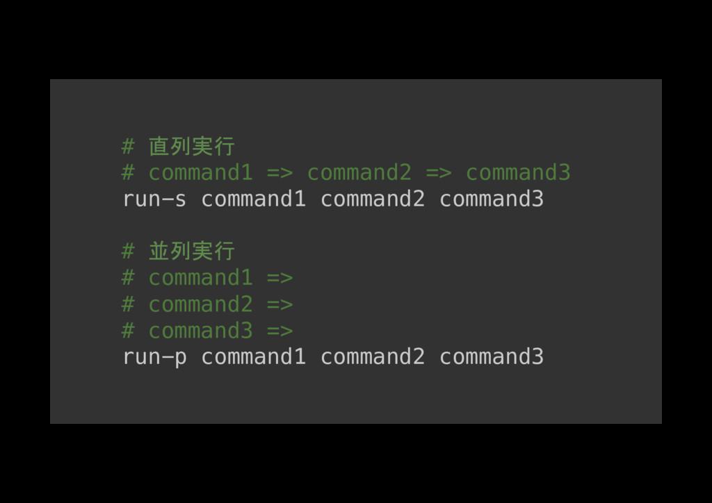 # 直列実行 # command1 => command2 => command3! run-...