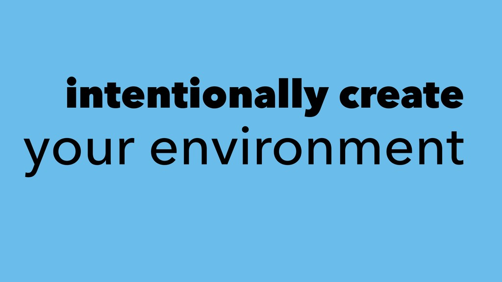 intentionally create your environment