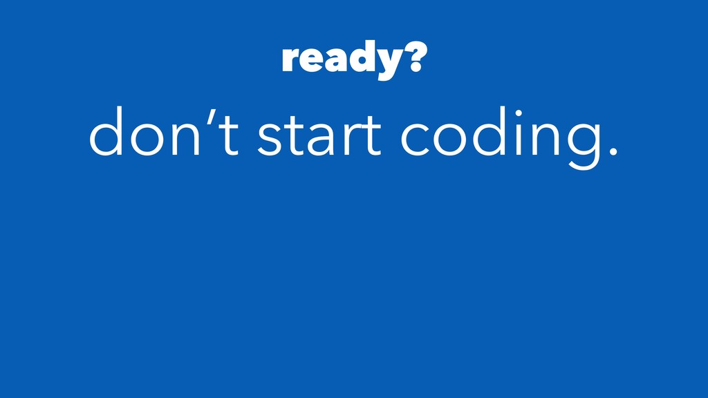 ready? don't start coding.