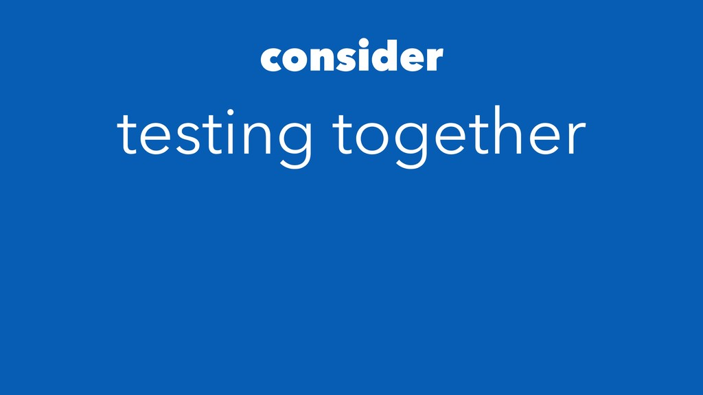 consider testing together