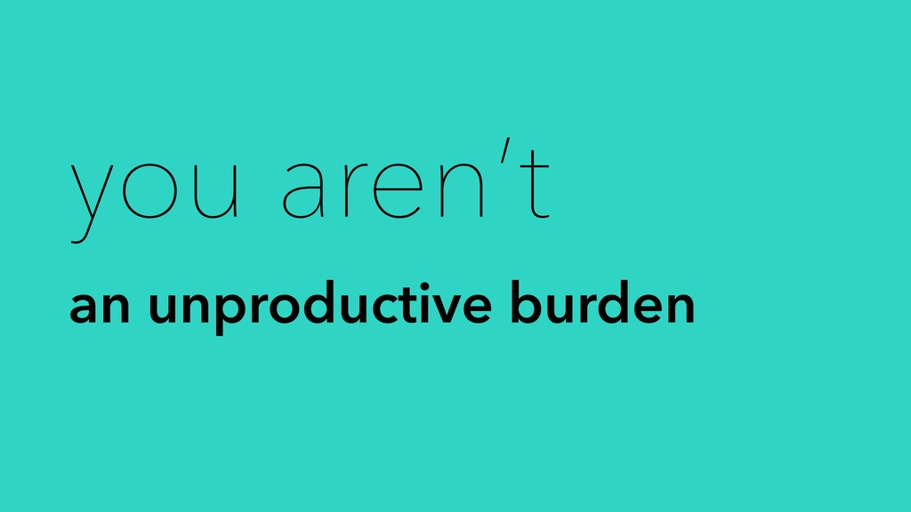 you aren't an unproductive burden