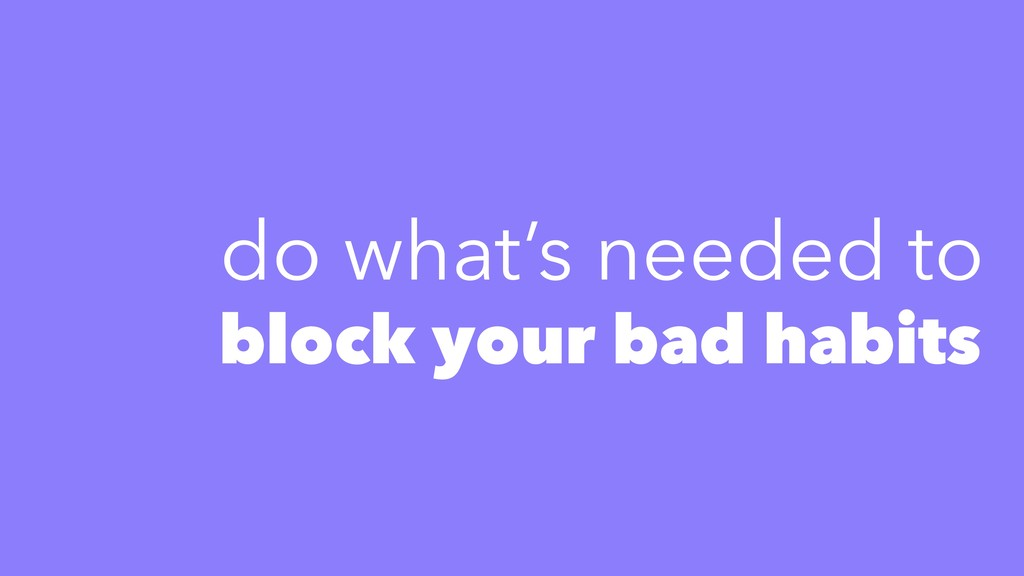 block your bad habits do what's needed to
