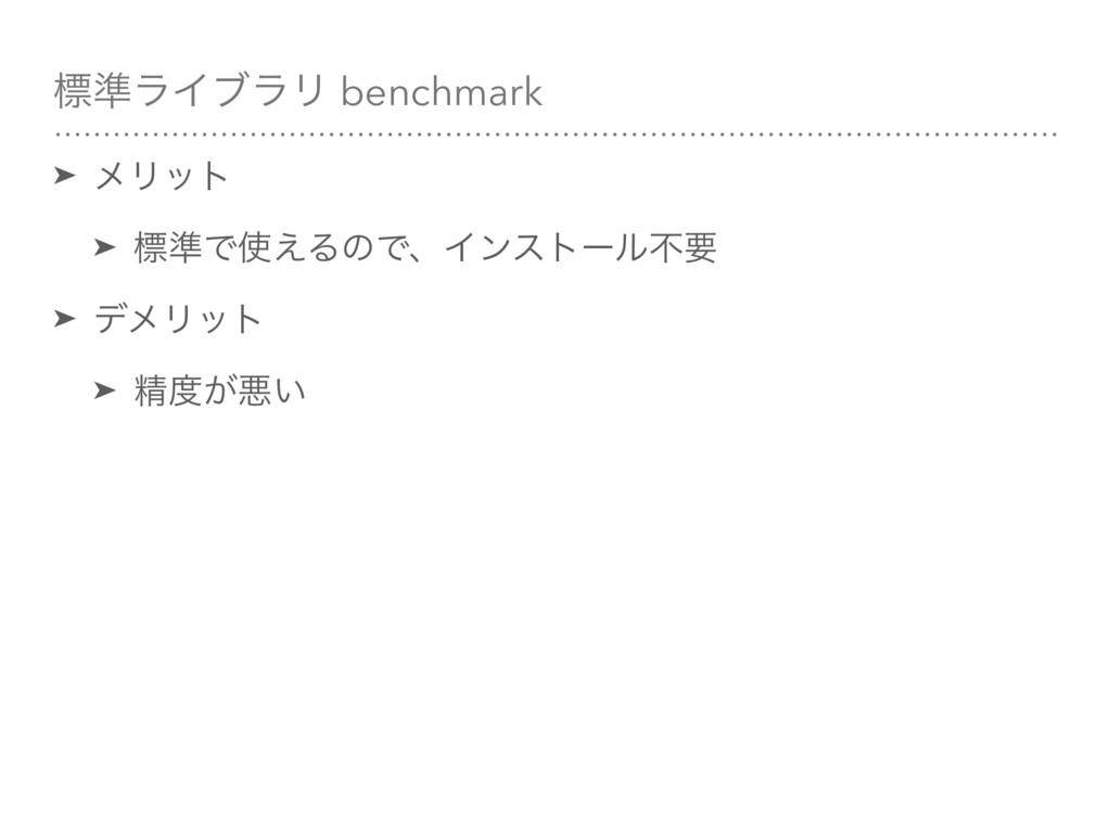 ඪ४ϥΠϒϥϦ benchmark ➤ ϝϦοτ ➤ ඪ४Ͱ͑ΔͷͰɺΠϯετʔϧෆཁ ➤ ...