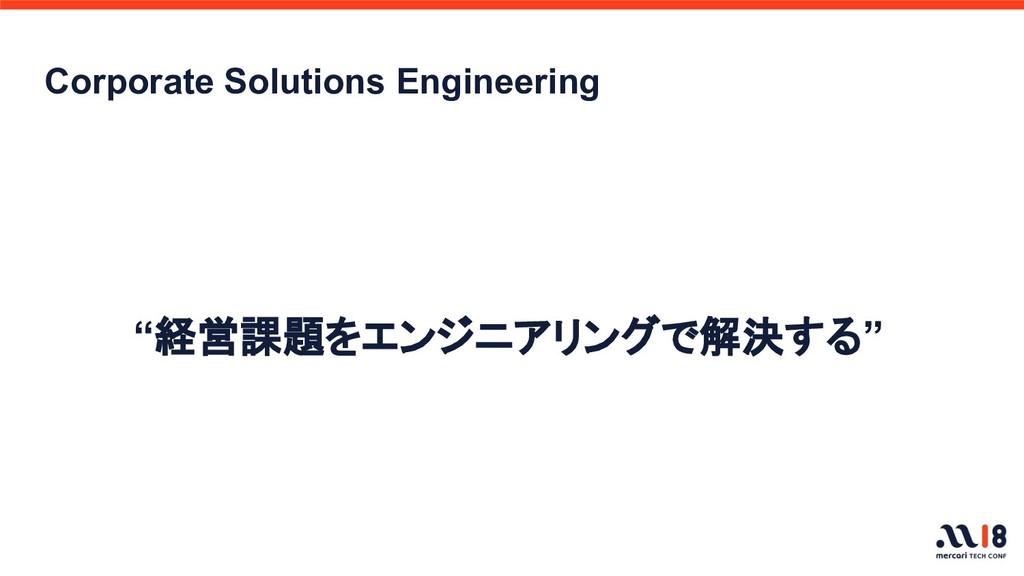"Corporate Solutions Engineering ""経営課題をエンジニアリングで..."
