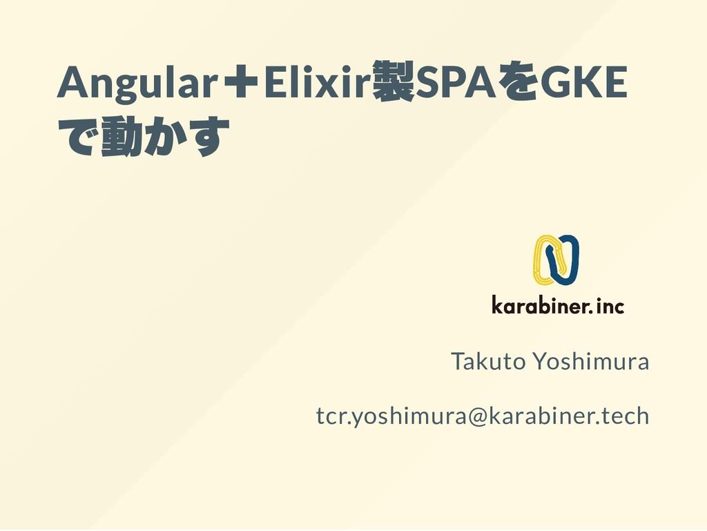 Angular +Elixir 製SPA をGKE で動かす Takuto Yoshimura...