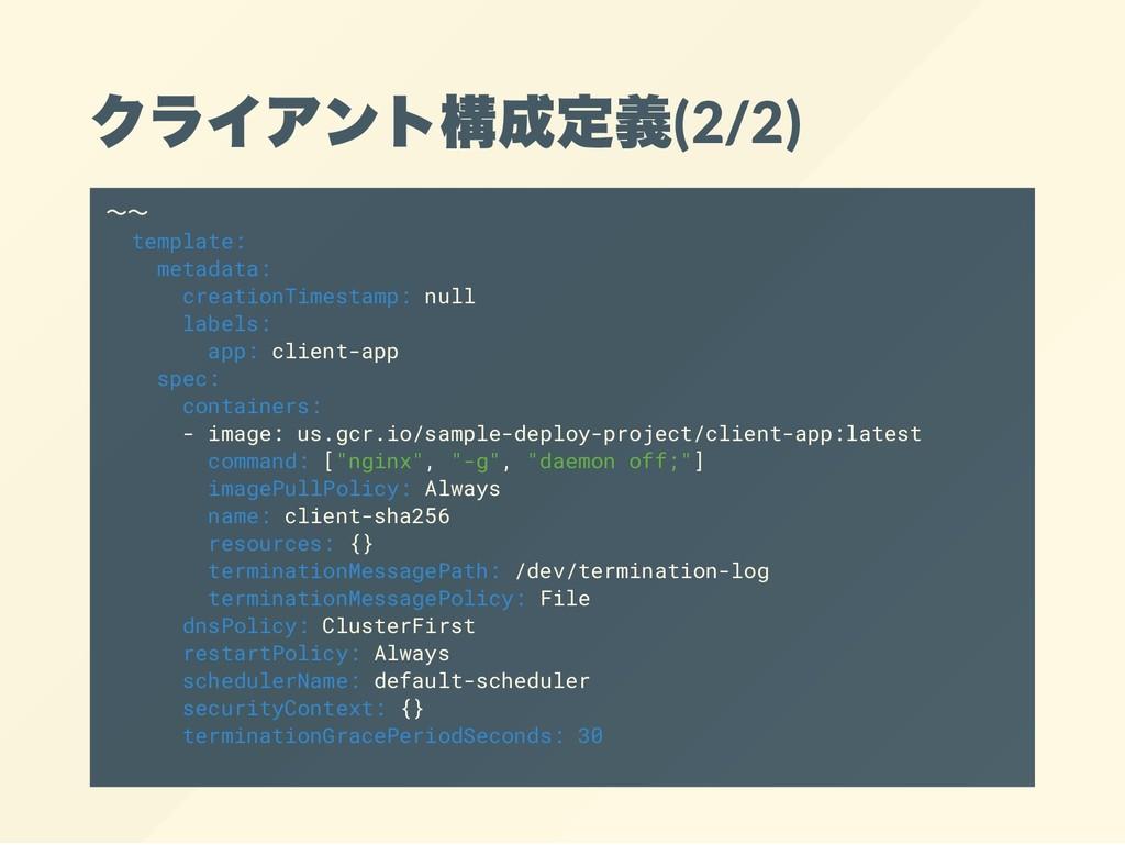 クライアント構成定義(2/2) ~~ template: metadata: creation...