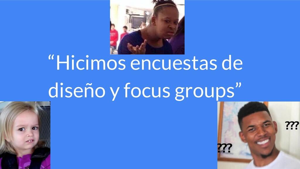 """""""Hicimos encuestas de diseño y focus groups"""""""
