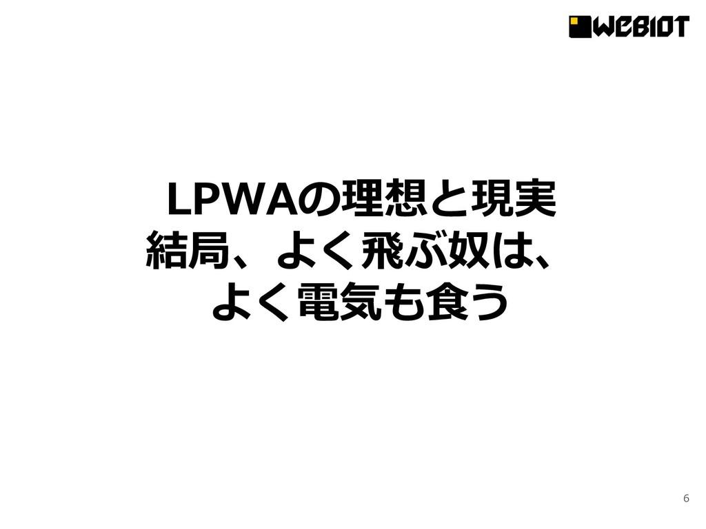 6 LPWAの理想と現実 結局、よく⾶ぶ奴は、 よく電気も⾷う