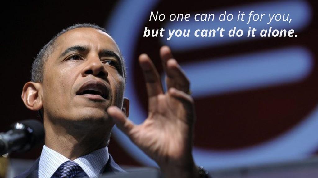No one can do it for you, but you can't do it a...