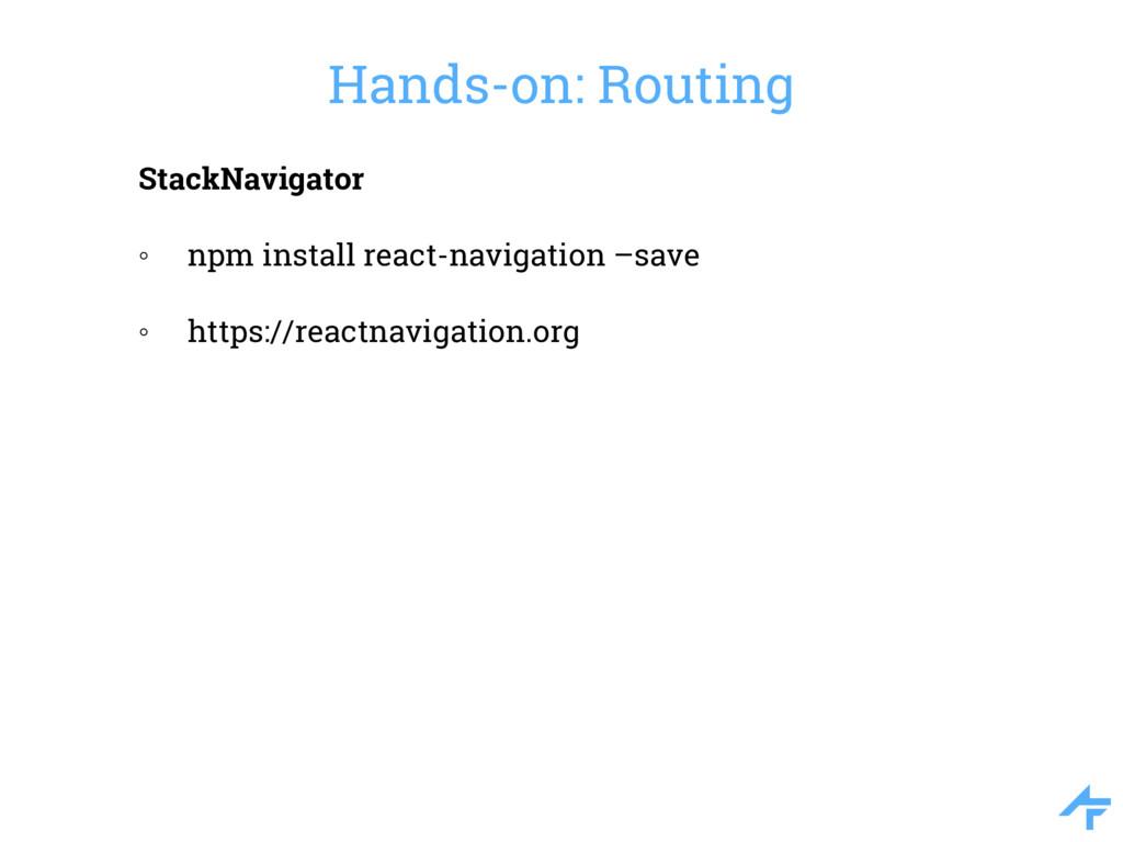 Hands-on: Routing StackNavigator ◦ npm install ...