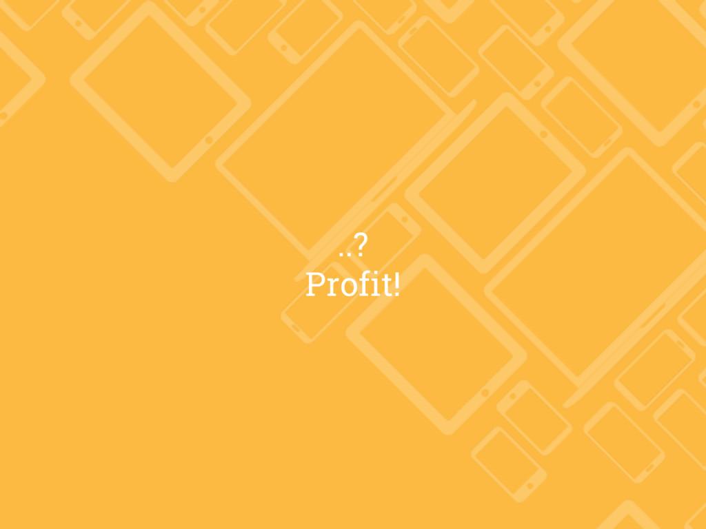 ..? Profit!