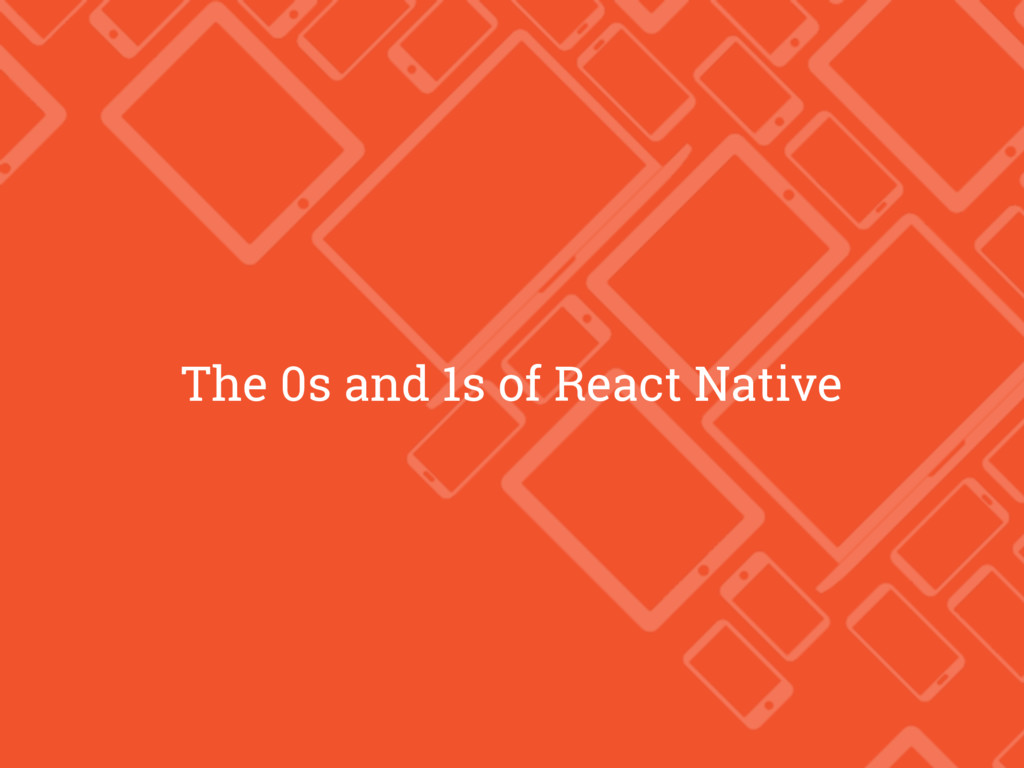 The 0s and 1s of React Native