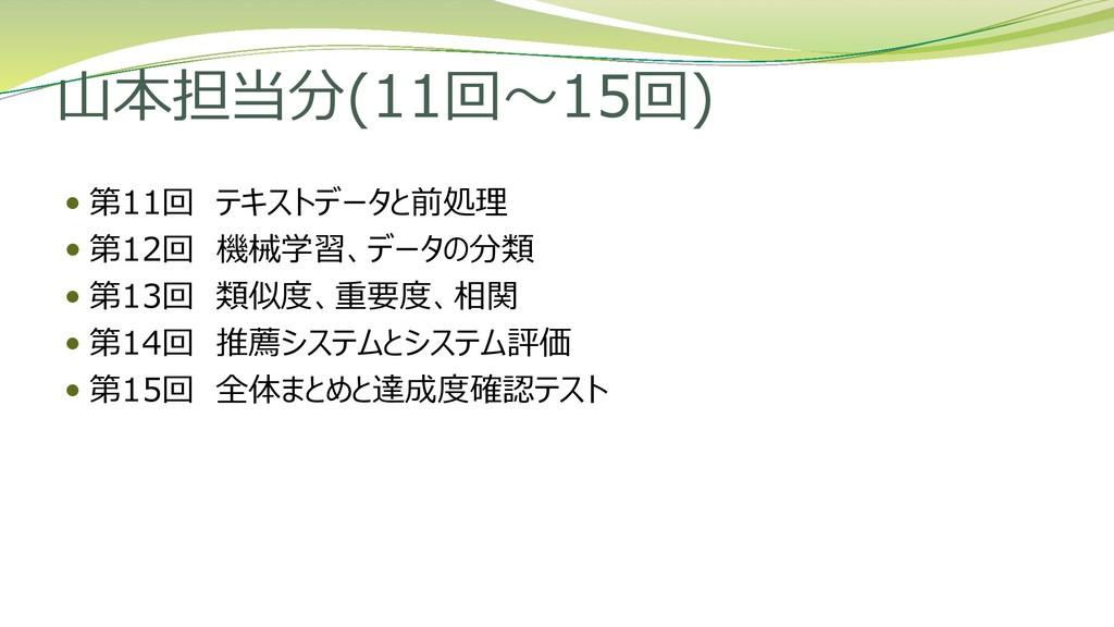 山本担当分(11回~15回)  第11回 テキストデータと前処理  第12回 機械学習、デ...