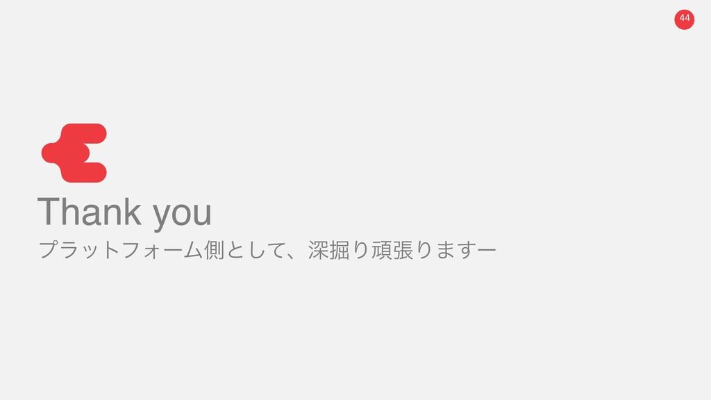 44 Thank you ϓϥοτϑΥʔϜଆͱͯ͠ɺਂ۷ΓؤுΓ·͢ʔ