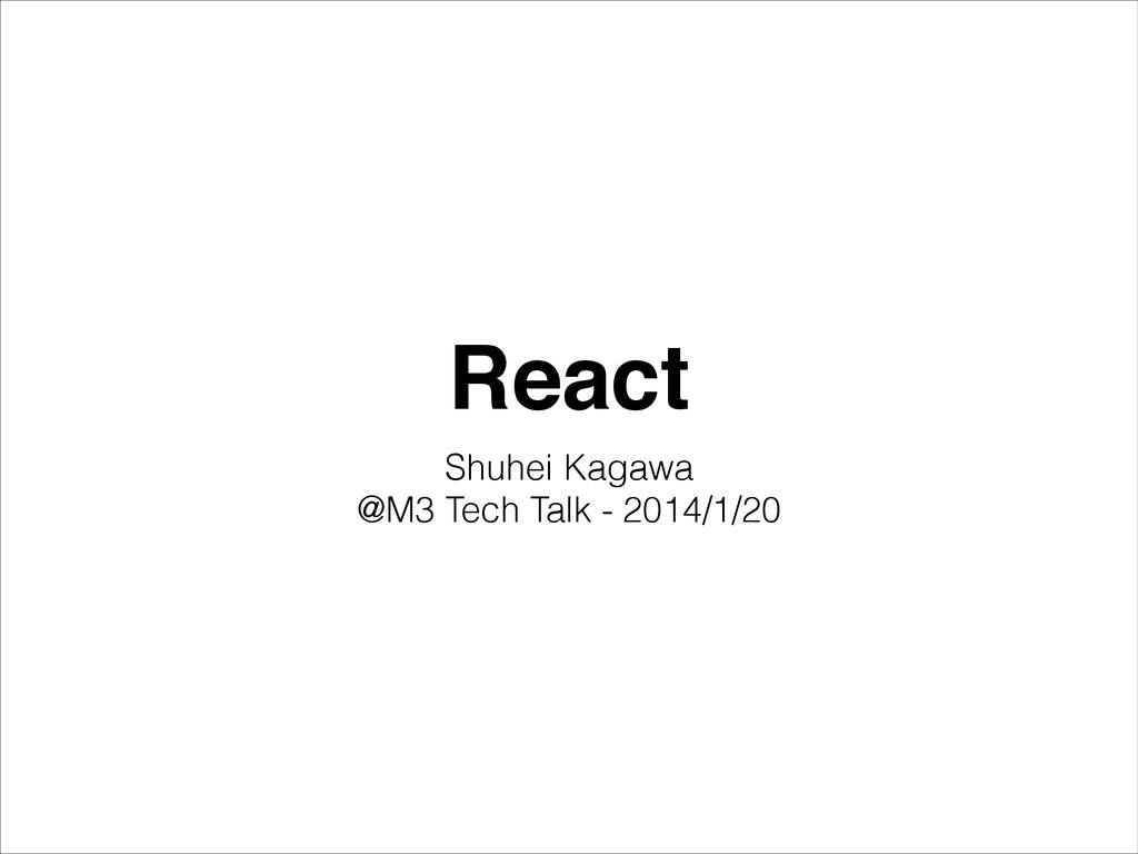 React Shuhei Kagawa @M3 Tech Talk - 2014/1/20