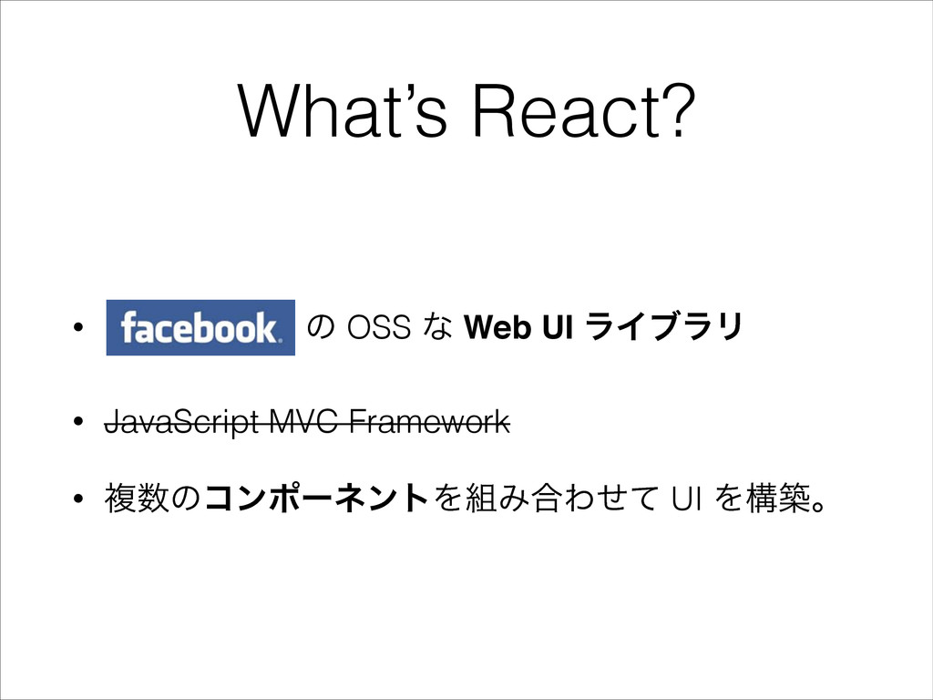 What's React? • ͷ OSS ͳ Web UI ϥΠϒϥϦ • JavaScri...