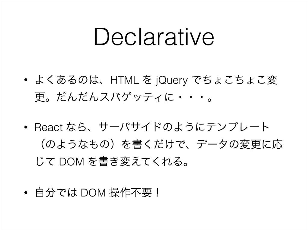 Declarative • Α͋͘ΔͷɺHTML Λ jQuery Ͱͪΐͪ͜ΐ͜ม ߋɻͩ...