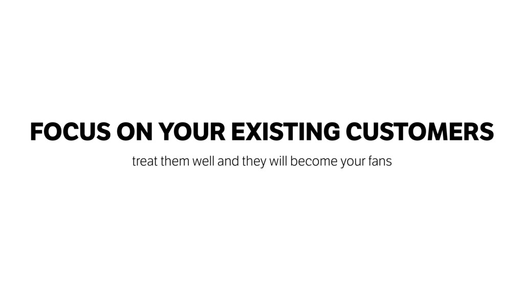 FOCUS ON YOUR EXISTING CUSTOMERS treat them wel...