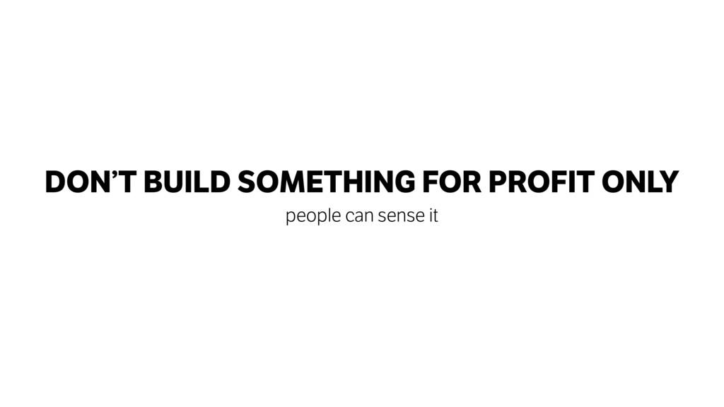 DON'T BUILD SOMETHING FOR PROFIT ONLY people ca...