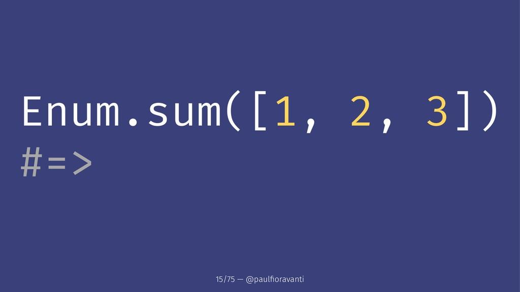 Enum.sum([1, 2, 3]) #=> 15/75 — @paulfioravanti