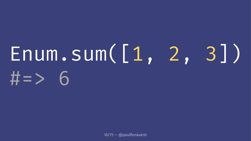 Enum.sum([1, 2, 3]) #=> 6 16/75 — @paulfioravanti